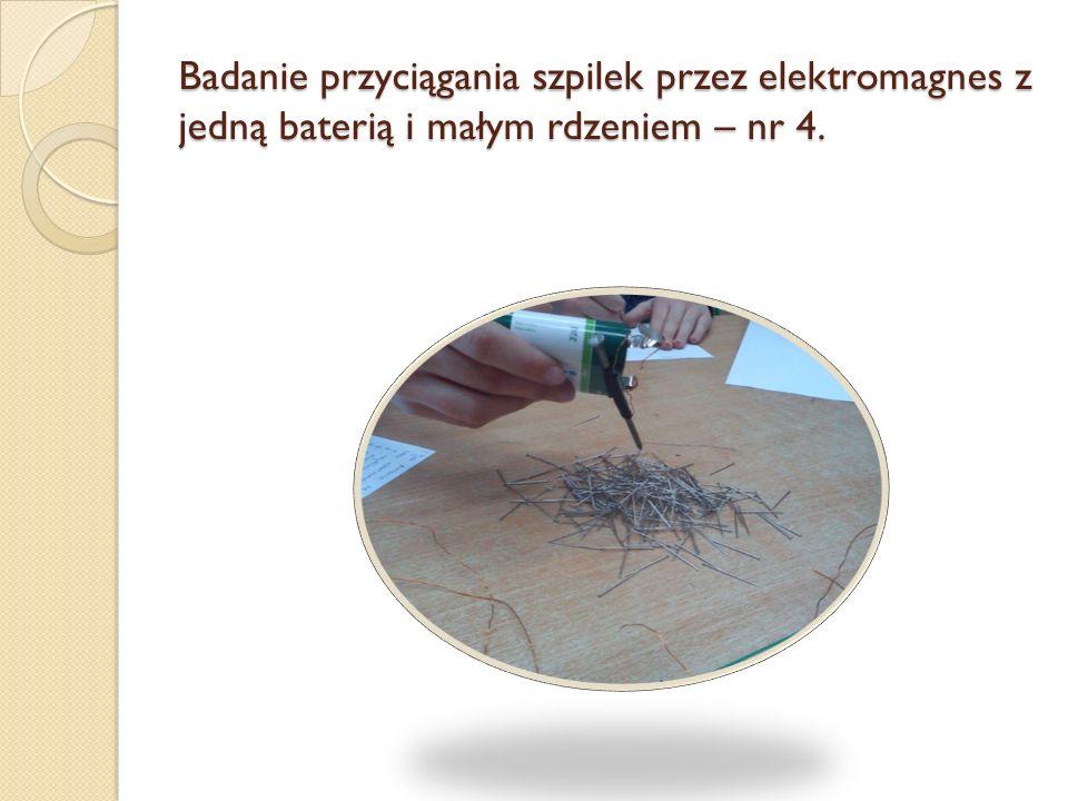 Badanie przyciągania szpilek przez elektromagnes z jedną baterią i małym rdzeniem – nr 4.