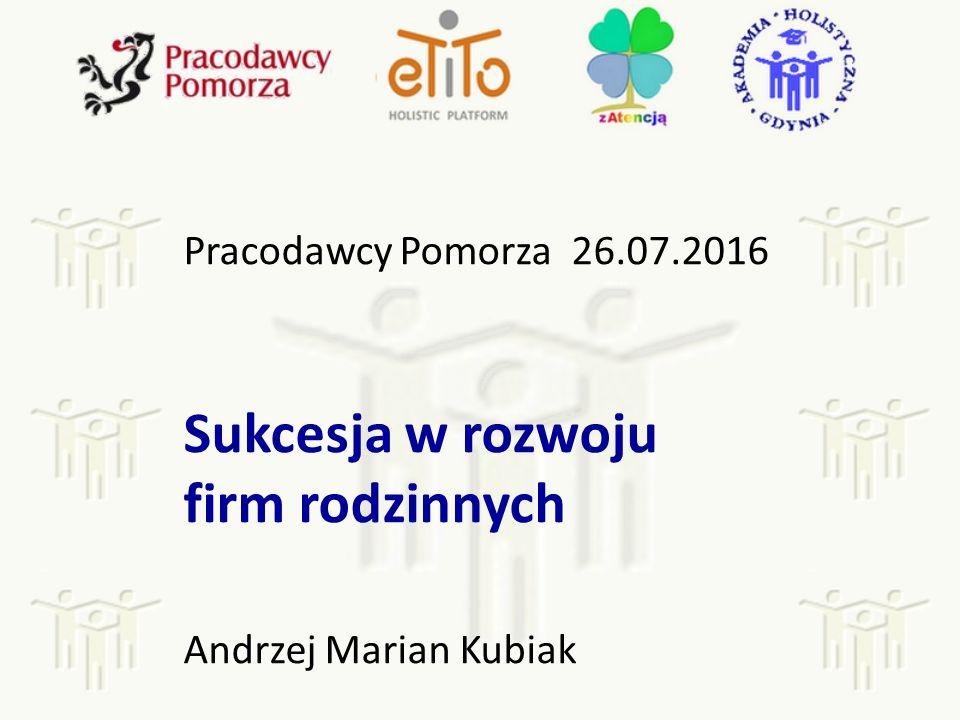 Pracodawcy Pomorza 26.07.2016 Sukcesja w rozwoju firm rodzinnych Andrzej Marian Kubiak