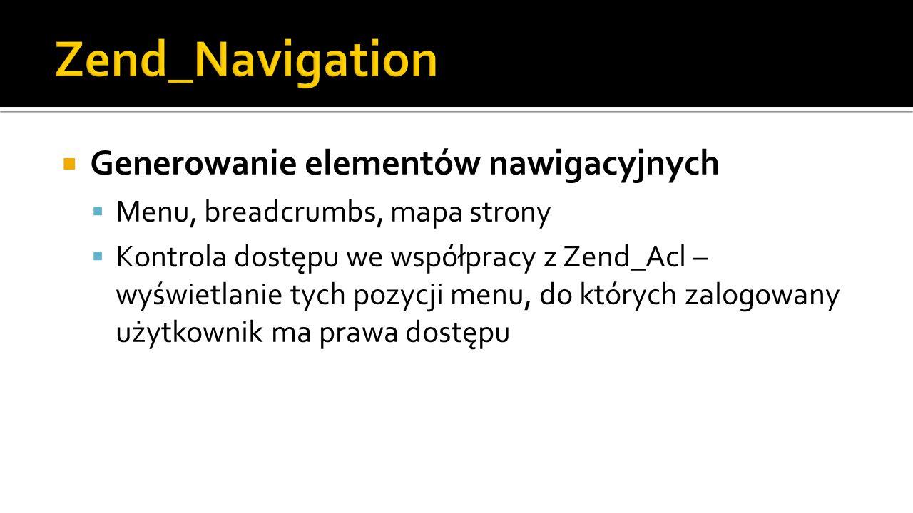  Generowanie elementów nawigacyjnych  Menu, breadcrumbs, mapa strony  Kontrola dostępu we współpracy z Zend_Acl – wyświetlanie tych pozycji menu, do których zalogowany użytkownik ma prawa dostępu
