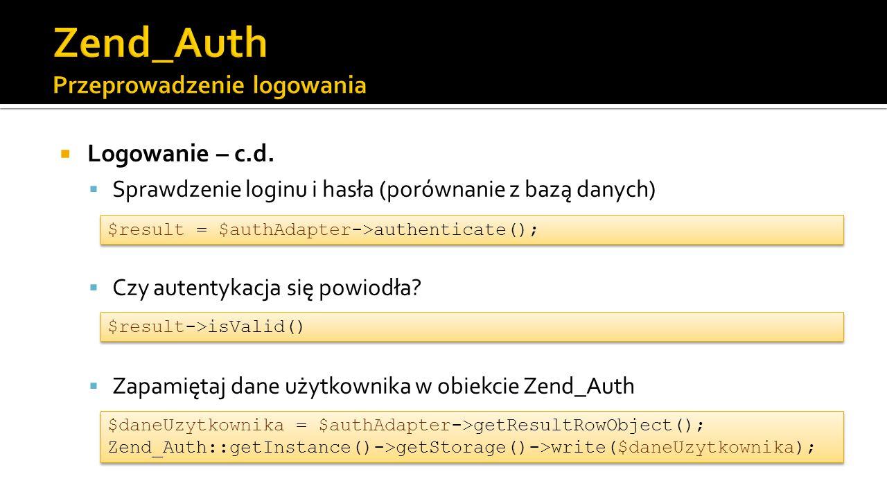 $db = Zend_Db_Table::getDefaultAdapter(); $authAdapter = new Zend_Auth_Adapter_DbTable($db, uzytkownicy , nazwa , haslo ); $authAdapter->setIdentity($dane[ user ]); $authAdapter->setCredential($dane[ pass ]); $result = $authAdapter->authenticate(); if($result->isValid()) { $daneUzytkownika = $authAdapter->getResultRowObject(); Zend_Auth::getInstance()->getStorage()->write($daneUzytkownika); $this->_helper->redirector( index , index ); } else { $this->view->komunikat = Logowanie nieudane ; } $db = Zend_Db_Table::getDefaultAdapter(); $authAdapter = new Zend_Auth_Adapter_DbTable($db, uzytkownicy , nazwa , haslo ); $authAdapter->setIdentity($dane[ user ]); $authAdapter->setCredential($dane[ pass ]); $result = $authAdapter->authenticate(); if($result->isValid()) { $daneUzytkownika = $authAdapter->getResultRowObject(); Zend_Auth::getInstance()->getStorage()->write($daneUzytkownika); $this->_helper->redirector( index , index ); } else { $this->view->komunikat = Logowanie nieudane ; }
