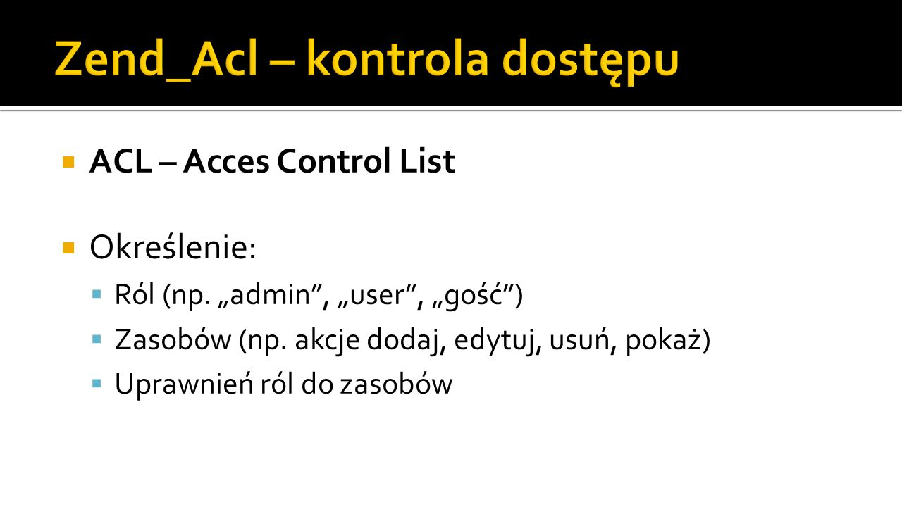 $acl = new Zend_Acl(); $acl->addRole(new Zend_Acl_Role( guest )); $acl->addRole(new Zend_Acl_Role( user ), guest ); $acl->addRole(new Zend_Acl_Role( admin ), user ); $acl->addResource(new Zend_Acl_Resource( index )); $acl->addResource(new Zend_Acl_Resource( error )); $acl->addResource(new Zend_Acl_Resource( uzytkownicy )); $acl->allow( guest , index , index ); $acl->allow( guest , index , pokaz ); $acl->allow( guest , uzytkownicy , login ); $acl->allow( user , index , dodaj ); $acl->allow( user , index , edytuj ); $acl->allow( user , index , usun ); $acl->allow( user , uzytkownicy , logout ); $acl->allow( admin , null);