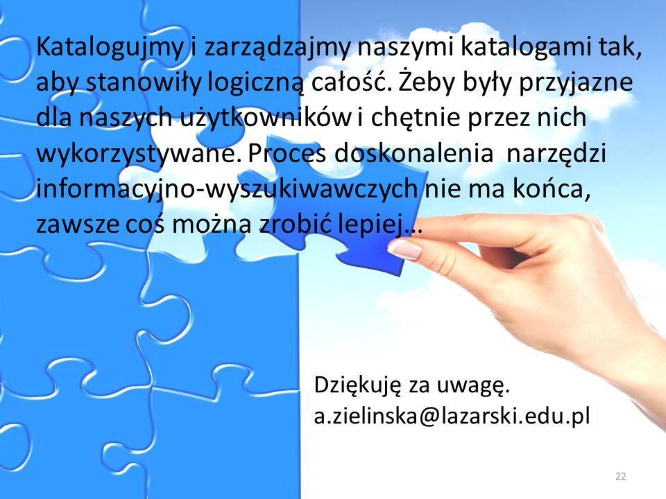 Dziękuję za uwagę. a.zielinska@lazarski.edu.pl Katalogujmy i zarządzajmy naszymi katalogami tak, aby stanowiły logiczną całość. Żeby były przyjazne dl