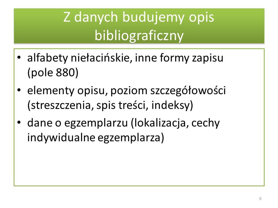 Z danych budujemy opis bibliograficzny alfabety niełacińskie, inne formy zapisu (pole 880) elementy opisu, poziom szczegółowości (streszczenia, spis t
