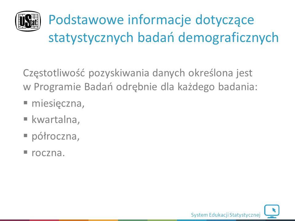 System Edukacji Statystycznej Częstotliwość pozyskiwania danych określona jest w Programie Badań odrębnie dla każdego badania:  miesięczna,  kwartalna,  półroczna,  roczna.