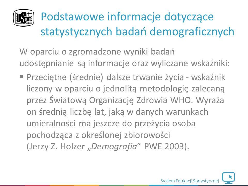 System Edukacji Statystycznej W oparciu o zgromadzone wyniki badań udostępnianie są informacje oraz wyliczane wskaźniki:  Przeciętne (średnie) dalsze trwanie życia - wskaźnik liczony w oparciu o jednolitą metodologię zalecaną przez Światową Organizację Zdrowia WHO.