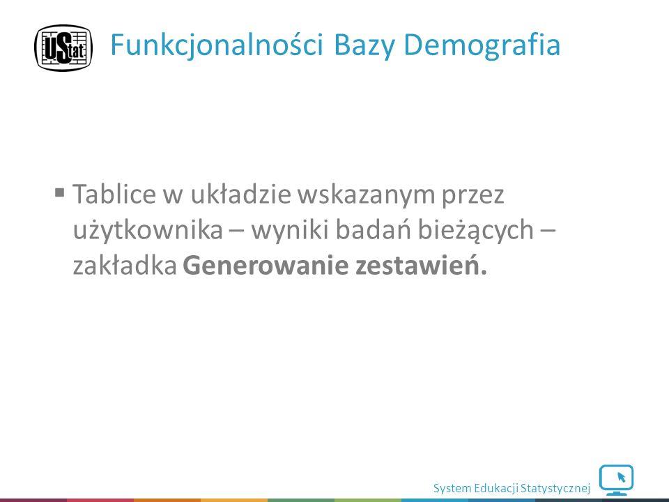 System Edukacji Statystycznej Funkcjonalności Bazy Demografia  Tablice w układzie wskazanym przez użytkownika – wyniki badań bieżących – zakładka Generowanie zestawień.