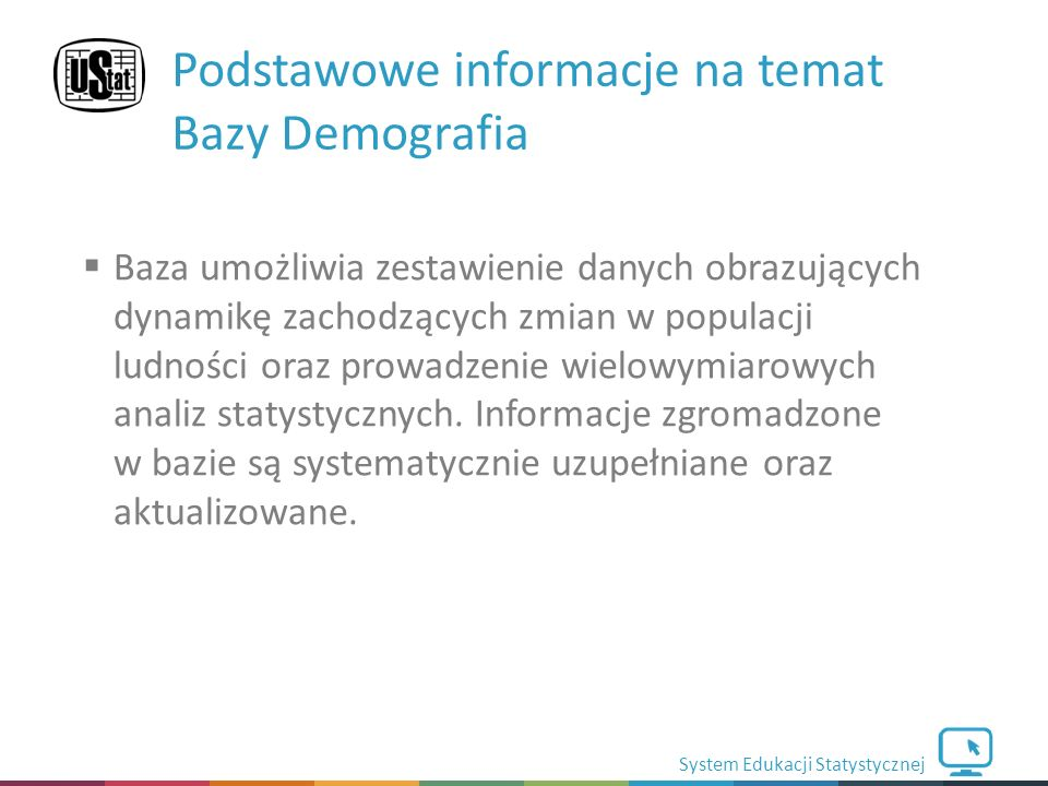 System Edukacji Statystycznej  Baza umożliwia zestawienie danych obrazujących dynamikę zachodzących zmian w populacji ludności oraz prowadzenie wielowymiarowych analiz statystycznych.