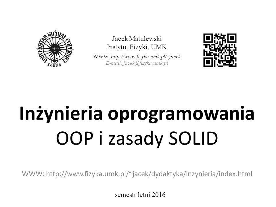 Inżynieria oprogramowania OOP i zasady SOLID WWW: http://www.fizyka.umk.pl/~jacek/dydaktyka/inzynieria/index.html Jacek Matulewski Instytut Fizyki, UMK WWW: http://www.fizyka.umk.pl/~jacek E-mail: jacek@fizyka.umk.pl semestr letni 2016