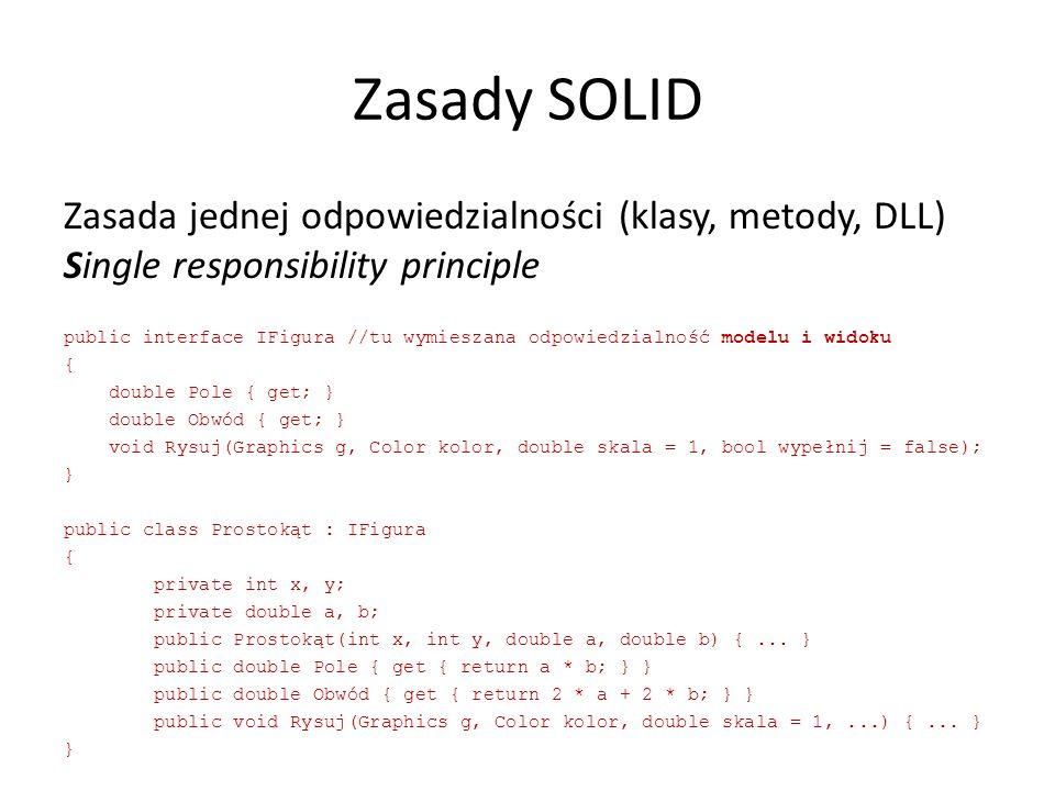 Zasady SOLID Zasada jednej odpowiedzialności (klasy, metody, DLL) Single responsibility principle public interface IFigura //tu wymieszana odpowiedzialność modelu i widoku { double Pole { get; } double Obwód { get; } void Rysuj(Graphics g, Color kolor, double skala = 1, bool wypełnij = false); } public class Prostokąt : IFigura { private int x, y; private double a, b; public Prostokąt(int x, int y, double a, double b) {...