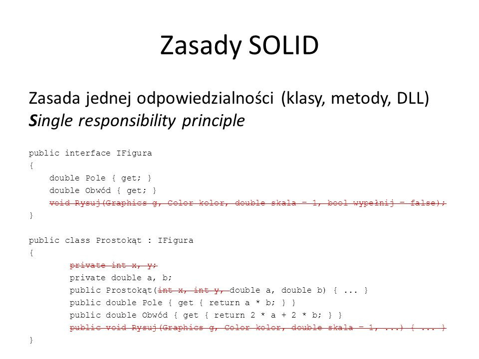 Zasady SOLID Zasada jednej odpowiedzialności (klasy, metody, DLL) Single responsibility principle public interface IFigura { double Pole { get; } double Obwód { get; } void Rysuj(Graphics g, Color kolor, double skala = 1, bool wypełnij = false); } public class Prostokąt : IFigura { private int x, y; private double a, b; public Prostokąt(int x, int y, double a, double b) {...