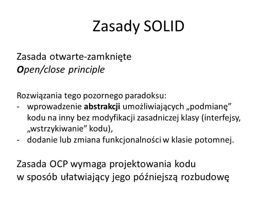 """Zasady SOLID Zasada otwarte-zamknięte Open/close principle Rozwiązania tego pozornego paradoksu: -wprowadzenie abstrakcji umożliwiających """"podmianę kodu na inny bez modyfikacji zasadniczej klasy (interfejsy, """"wstrzykiwanie kodu), -dodanie lub zmiana funkcjonalności w klasie potomnej."""