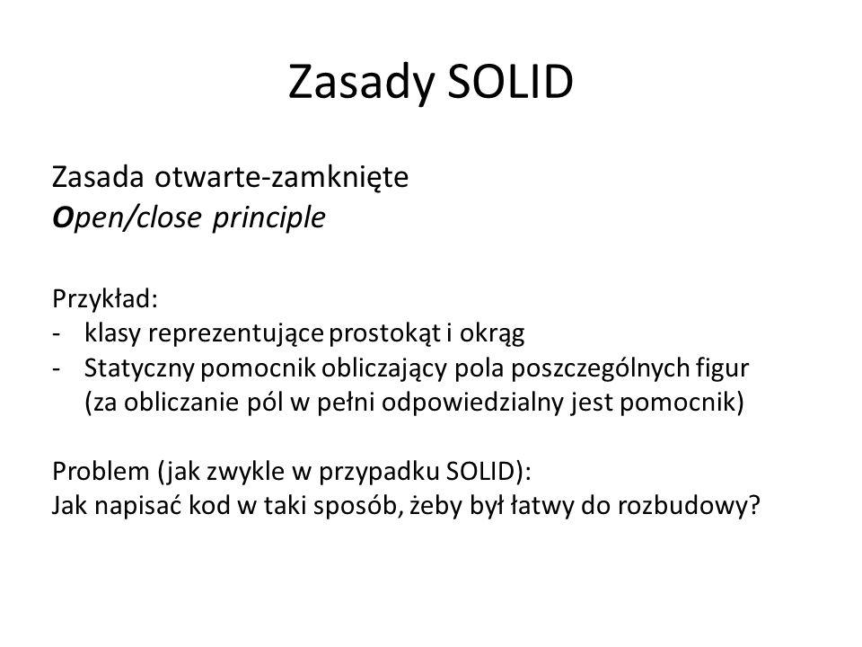 Zasady SOLID Zasada otwarte-zamknięte Open/close principle Przykład: -klasy reprezentujące prostokąt i okrąg -Statyczny pomocnik obliczający pola poszczególnych figur (za obliczanie pól w pełni odpowiedzialny jest pomocnik) Problem (jak zwykle w przypadku SOLID): Jak napisać kod w taki sposób, żeby był łatwy do rozbudowy?