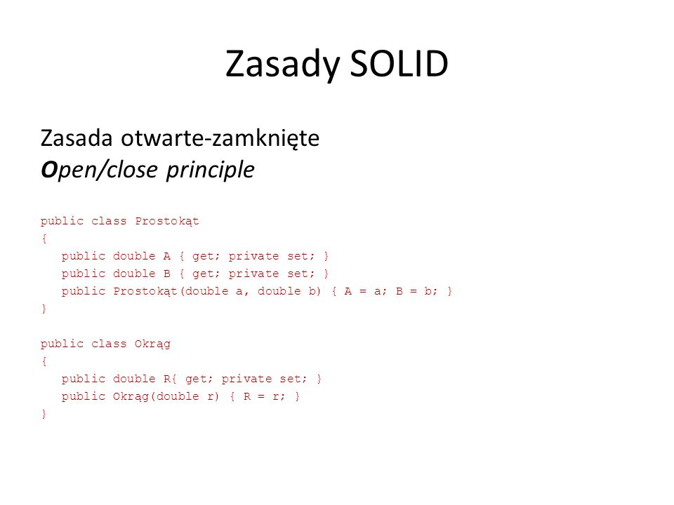 Zasady SOLID Zasada otwarte-zamknięte Open/close principle public class Prostokąt { public double A { get; private set; } public double B { get; private set; } public Prostokąt(double a, double b) { A = a; B = b; } } public class Okrąg { public double R{ get; private set; } public Okrąg(double r) { R = r; } }