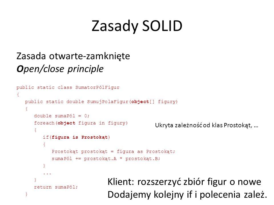 Zasady SOLID Zasada otwarte-zamknięte Open/close principle public static class SumatorPólFigur { public static double SumujPolaFigur(object[] figury) { double sumaPól = 0; foreach(object figura in figury) { if(figura is Prostokąt) { Prostokąt prostokąt = figura as Prostokąt; sumaPól += prostokąt.A * prostokąt.B; }...