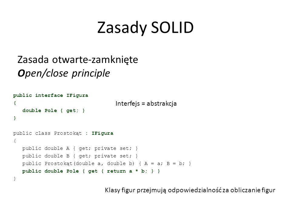 Zasady SOLID Zasada otwarte-zamknięte Open/close principle public interface IFigura { double Pole { get; } } public class Prostokąt : IFigura { public double A { get; private set; } public double B { get; private set; } public Prostokąt(double a, double b) { A = a; B = b; } public double Pole { get { return a * b; } } } Klasy figur przejmują odpowiedzialność za obliczanie figur Interfejs = abstrakcja