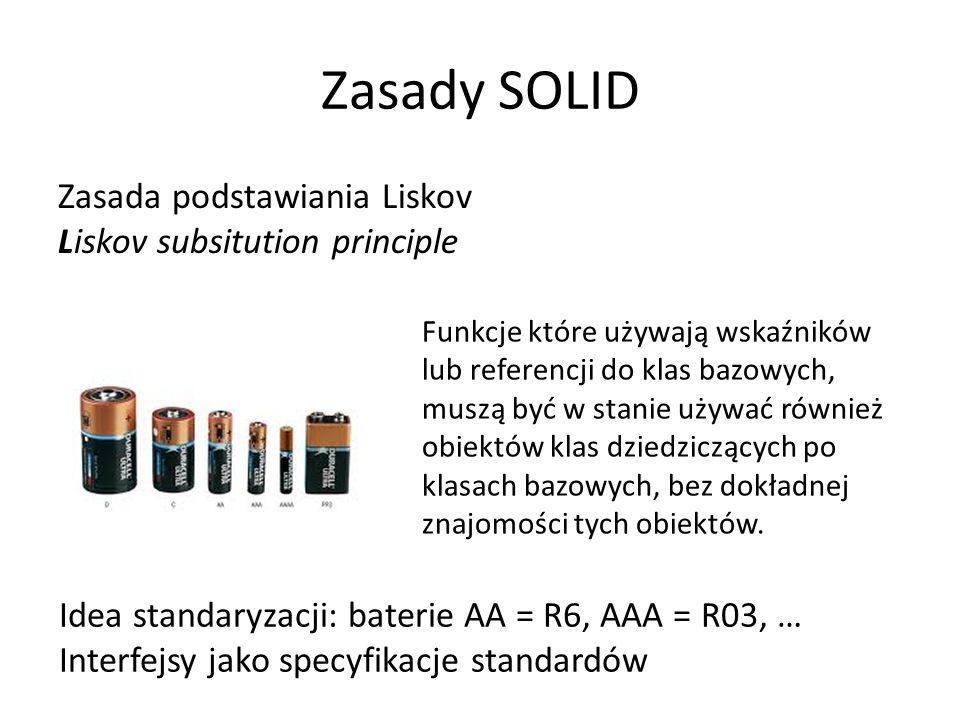 Zasady SOLID Zasada podstawiania Liskov Liskov subsitution principle Funkcje które używają wskaźników lub referencji do klas bazowych, muszą być w stanie używać również obiektów klas dziedziczących po klasach bazowych, bez dokładnej znajomości tych obiektów.