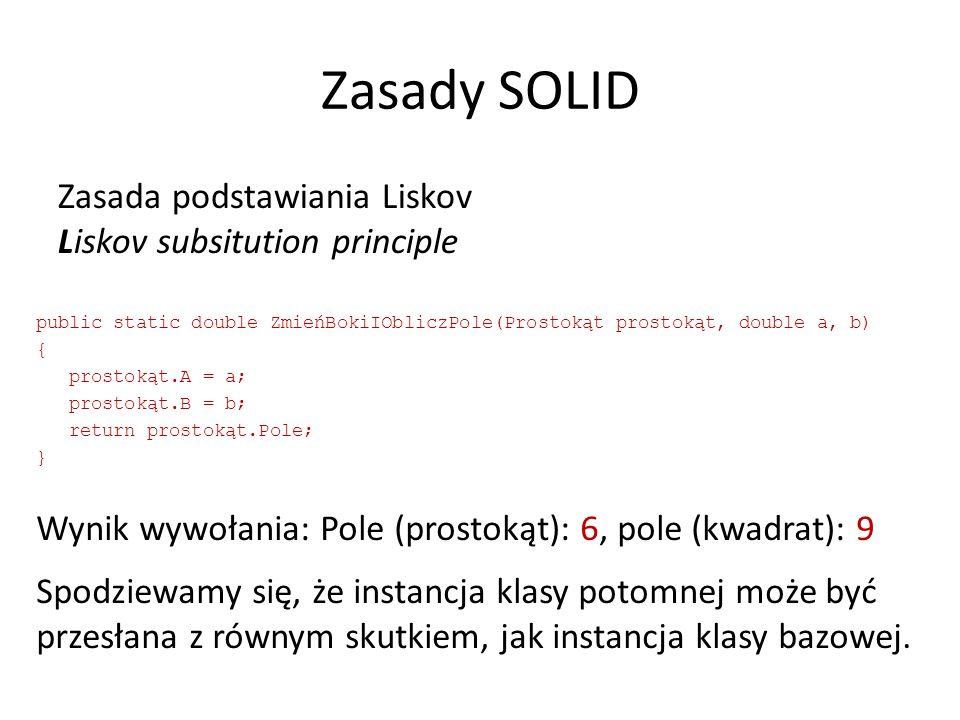 Zasady SOLID Zasada podstawiania Liskov Liskov subsitution principle public static double ZmieńBokiIObliczPole(Prostokąt prostokąt, double a, b) { prostokąt.A = a; prostokąt.B = b; return prostokąt.Pole; } Wynik wywołania: Pole (prostokąt): 6, pole (kwadrat): 9 Spodziewamy się, że instancja klasy potomnej może być przesłana z równym skutkiem, jak instancja klasy bazowej.