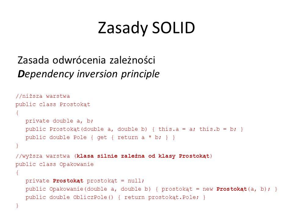 Zasady SOLID Zasada odwrócenia zależności Dependency inversion principle //niższa warstwa public class Prostokąt { private double a, b; public Prostokąt(double a, double b) { this.a = a; this.b = b; } public double Pole { get { return a * b; } } } //wyższa warstwa (klasa silnie zależna od klasy Prostokąt) public class Opakowanie { private Prostokąt prostokąt = null; public Opakowanie(double a, double b) { prostokąt = new Prostokąt(a, b); } public double ObliczPole() { return prostokąt.Pole; } }