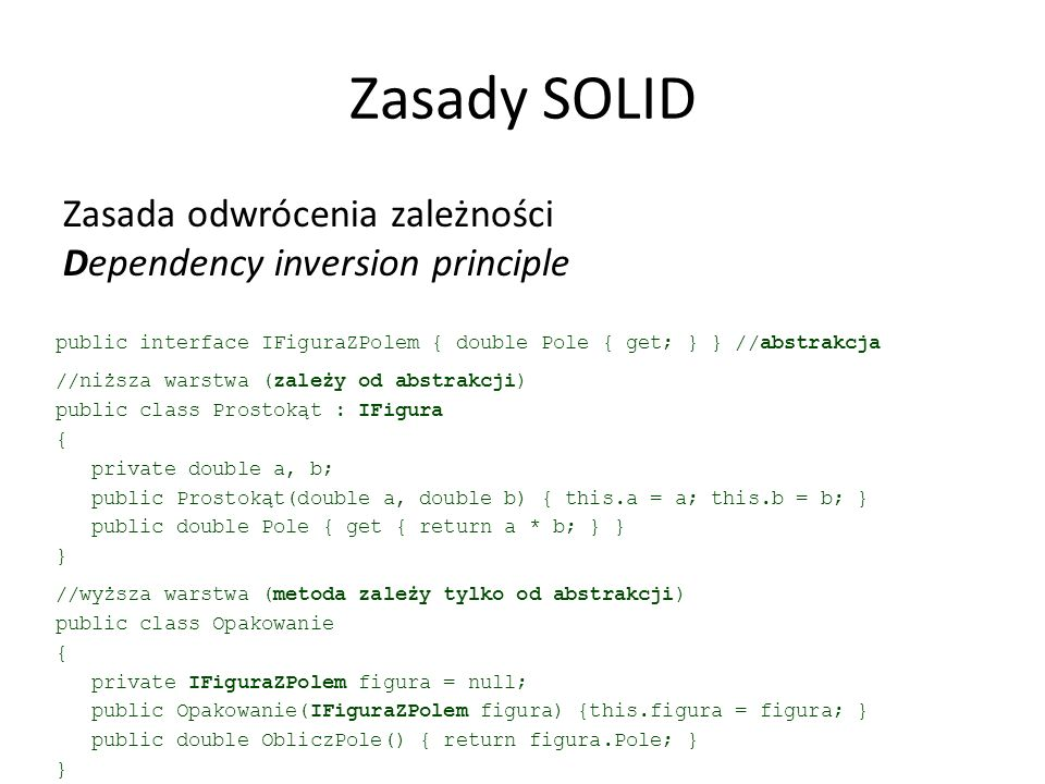Zasady SOLID Zasada odwrócenia zależności Dependency inversion principle public interface IFiguraZPolem { double Pole { get; } } //abstrakcja //niższa warstwa (zależy od abstrakcji) public class Prostokąt : IFigura { private double a, b; public Prostokąt(double a, double b) { this.a = a; this.b = b; } public double Pole { get { return a * b; } } } //wyższa warstwa (metoda zależy tylko od abstrakcji) public class Opakowanie { private IFiguraZPolem figura = null; public Opakowanie(IFiguraZPolem figura) {this.figura = figura; } public double ObliczPole() { return figura.Pole; } }