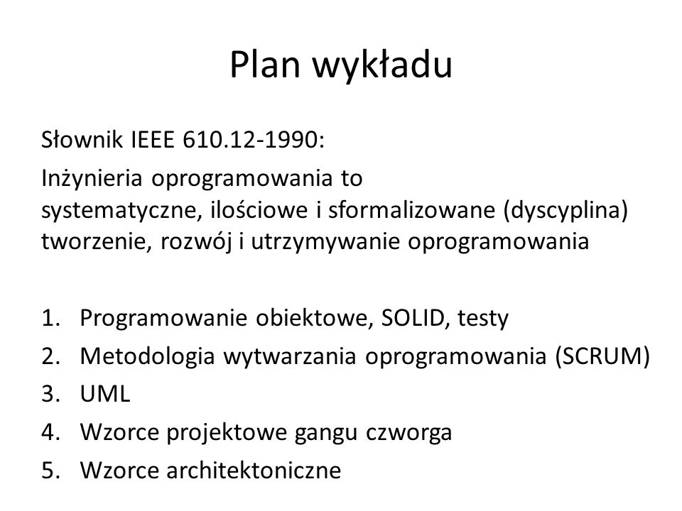 Plan wykładu Słownik IEEE 610.12-1990: Inżynieria oprogramowania to systematyczne, ilościowe i sformalizowane (dyscyplina) tworzenie, rozwój i utrzymywanie oprogramowania 1.Programowanie obiektowe, SOLID, testy 2.Metodologia wytwarzania oprogramowania (SCRUM) 3.UML 4.Wzorce projektowe gangu czworga 5.Wzorce architektoniczne