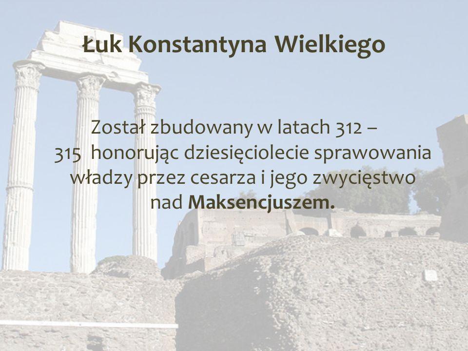 Łuk Konstantyna Wielkiego Został zbudowany w latach 312 – 315 honorując dziesięciolecie sprawowania władzy przez cesarza i jego zwycięstwo nad Maksencjuszem.