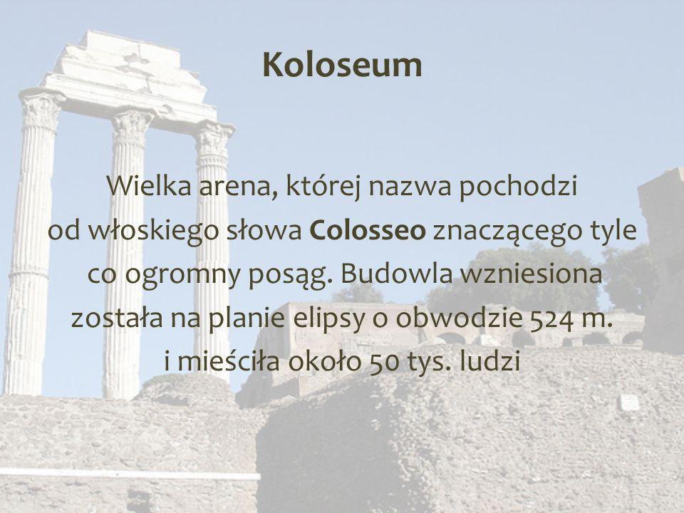 Koloseum Wielka arena, której nazwa pochodzi od włoskiego słowa Colosseo znaczącego tyle co ogromny posąg.