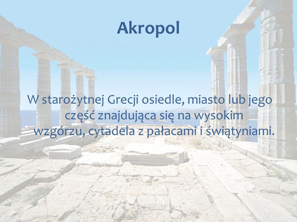 Akropol W starożytnej Grecji osiedle, miasto lub jego część znajdująca się na wysokim wzgórzu, cytadela z pałacami i świątyniami.