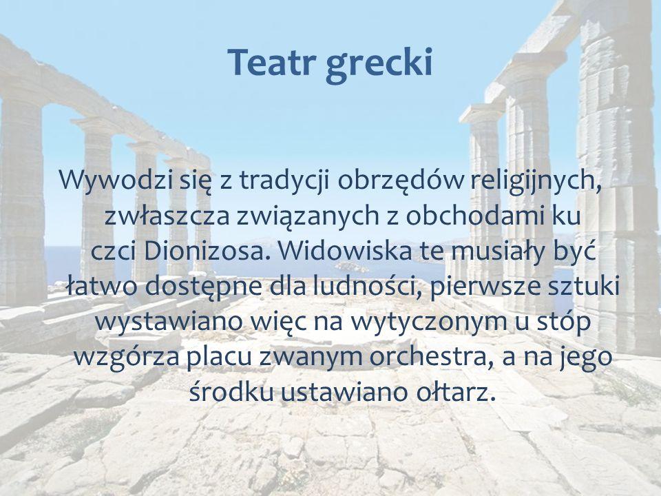 Teatr grecki Wywodzi się z tradycji obrzędów religijnych, zwłaszcza związanych z obchodami ku czci Dionizosa.