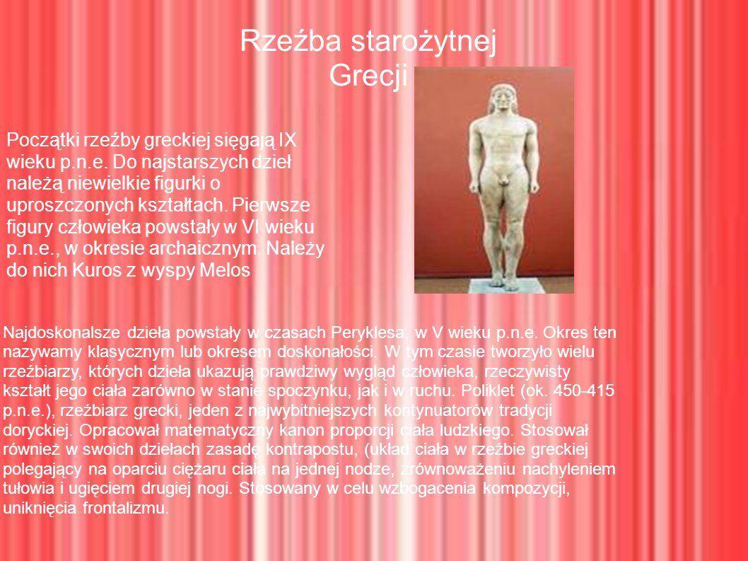Rzeźba starożytnej Grecji Przykładem rzeźby Polikleta, w której zastosował zasadę kontrapostu, oraz typowy dla swoich rzeźb kanon proporcji ciała, może być AMAZONKA W gronie wielkich rzeźbiarzy swoich czasów znalazł się również Myron, który osiągnął mistrzostwo w ukazywaniu ruchu, widoczne w rzeźbie DYSKOBOL W czasach hellenistycznych powstawały kompozycje rzeźbiarskie złożone z kilku figur, odznaczające się dynamiką w układach ciał i gestów, np.