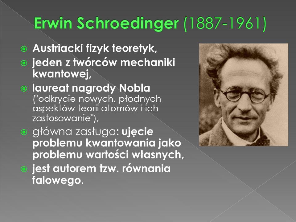  Austriacki fizyk teoretyk,  jeden z twórców mechaniki kwantowej,  laureat nagrody Nobla ( odkrycie nowych, płodnych aspektów teorii atomów i ich zastosowanie ),  główna zasługa : ujęcie problemu kwantowania jako problemu wartości własnych,  jest autorem tzw.