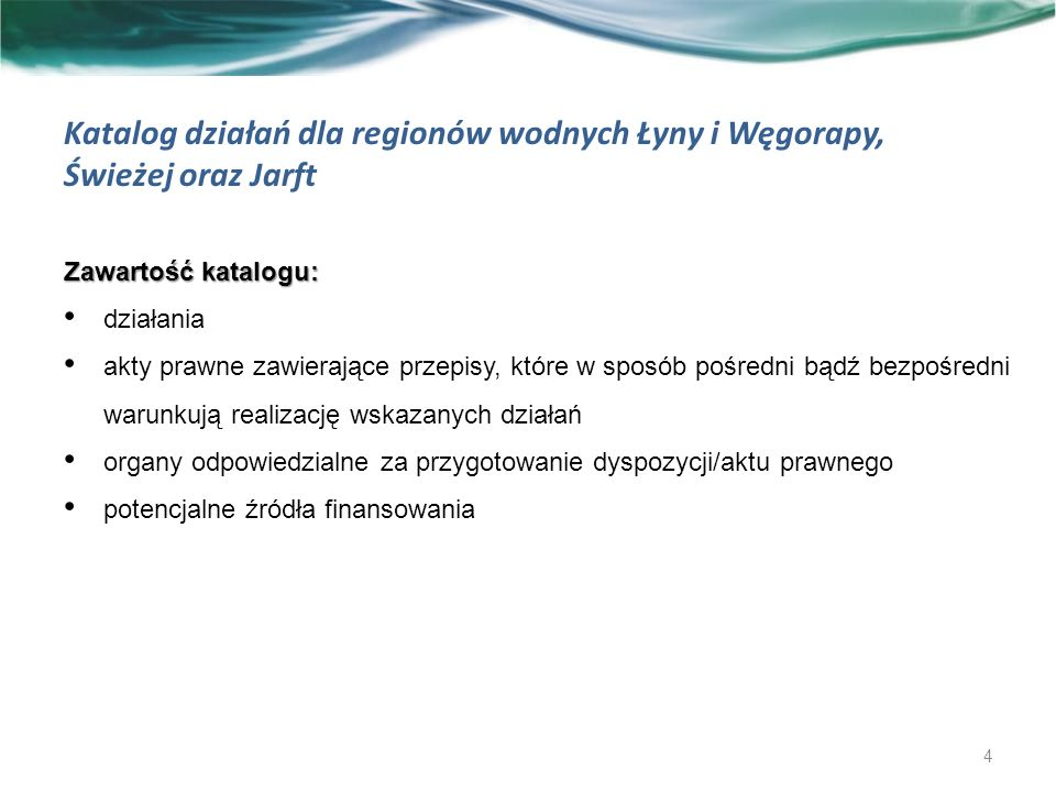 Katalog działań dla regionów wodnych Łyny i Węgorapy, Świeżej oraz Jarft Zawartość katalogu: działania akty prawne zawierające przepisy, które w sposób pośredni bądź bezpośredni warunkują realizację wskazanych działań organy odpowiedzialne za przygotowanie dyspozycji/aktu prawnego potencjalne źródła finansowania 4