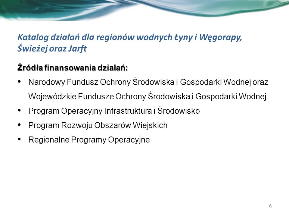 Katalog działań dla regionów wodnych Łyny i Węgorapy, Świeżej oraz Jarft Źródła finansowania działań: Narodowy Fundusz Ochrony Środowiska i Gospodarki Wodnej oraz Wojewódzkie Fundusze Ochrony Środowiska i Gospodarki Wodnej Program Operacyjny Infrastruktura i Środowisko Program Rozwoju Obszarów Wiejskich Regionalne Programy Operacyjne 6