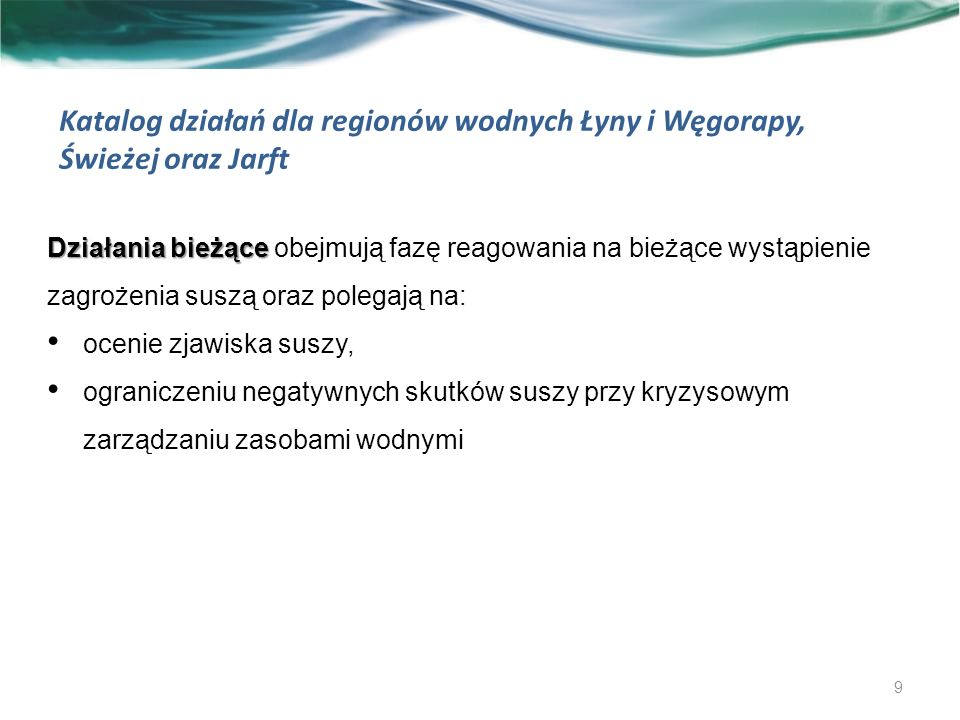 Katalog działań dla regionów wodnych Łyny i Węgorapy, Świeżej oraz Jarft Działania bieżące: 10 Kod z kataloguNazwa działaniaPodmiot odpowiedzialny 1B Czasowe ograniczenia w korzystaniu z wód w zakresie poboru wody Dyrektor RZGW 2B Czasowe ograniczenia w korzystaniu z wód w zakresie wprowadzania ścieków do wód albo do ziemi Dyrektor RZGW 3B Zmiany sposobu gospodarowania wodą w zbiornikach retencyjnych Dyrektor RZGW 5B Stosowanie nawodnień rolniczych w czasie suszy rolniczej, w tym: przeprowadzenie oceny potrzeb nawodnień upraw polowych, sadowniczych i roślin przemysłowych podmioty wydające pozwolenia wodnoprawne (na wniosek zainteresowanej strony)