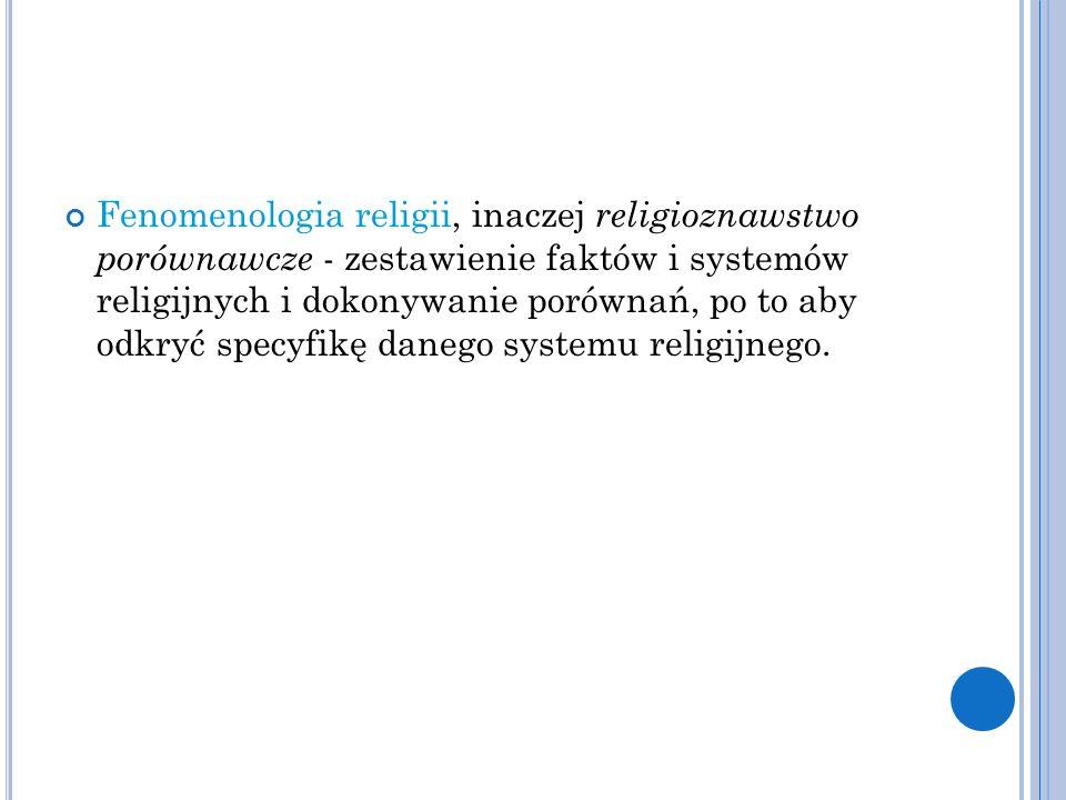 Fenomenologia religii, inaczej religioznawstwo porównawcze - zestawienie faktów i systemów religijnych i dokonywanie porównań, po to aby odkryć specyfikę danego systemu religijnego.