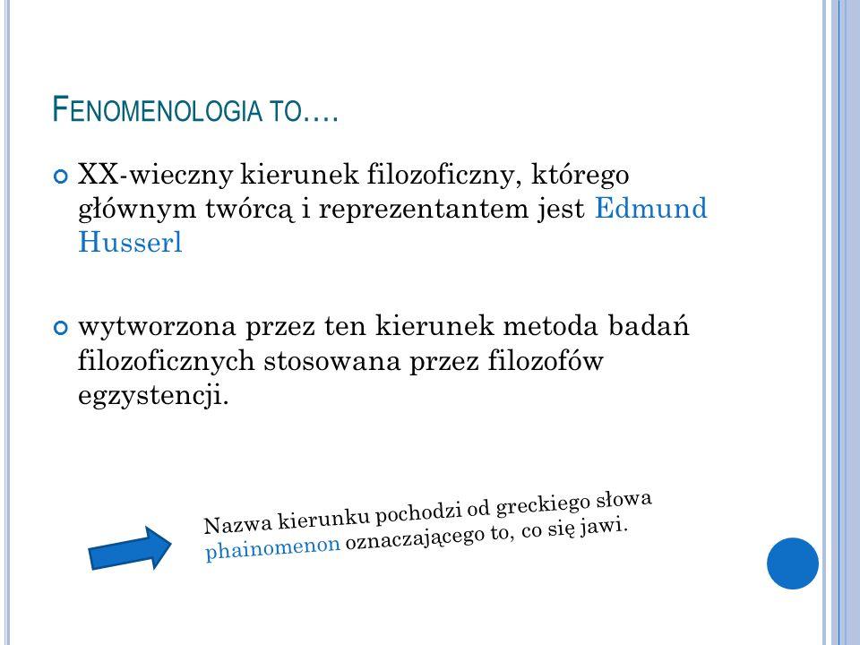 F ENOMENOLOGIA TO …. XX-wieczny kierunek filozoficzny, którego głównym twórcą i reprezentantem jest Edmund Husserl wytworzona przez ten kierunek metod