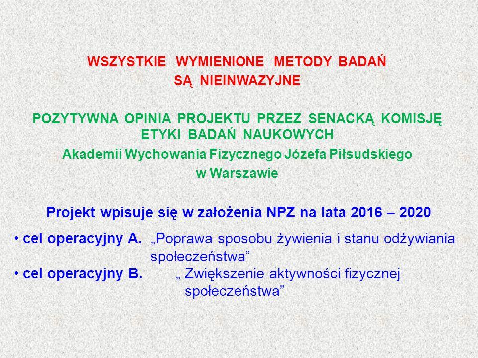 WSZYSTKIE WYMIENIONE METODY BADAŃ SĄ NIEINWAZYJNE POZYTYWNA OPINIA PROJEKTU PRZEZ SENACKĄ KOMISJĘ ETYKI BADAŃ NAUKOWYCH Akademii Wychowania Fizycznego Józefa Piłsudskiego w Warszawie Projekt wpisuje się w założenia NPZ na lata 2016 – 2020 cel operacyjny A.