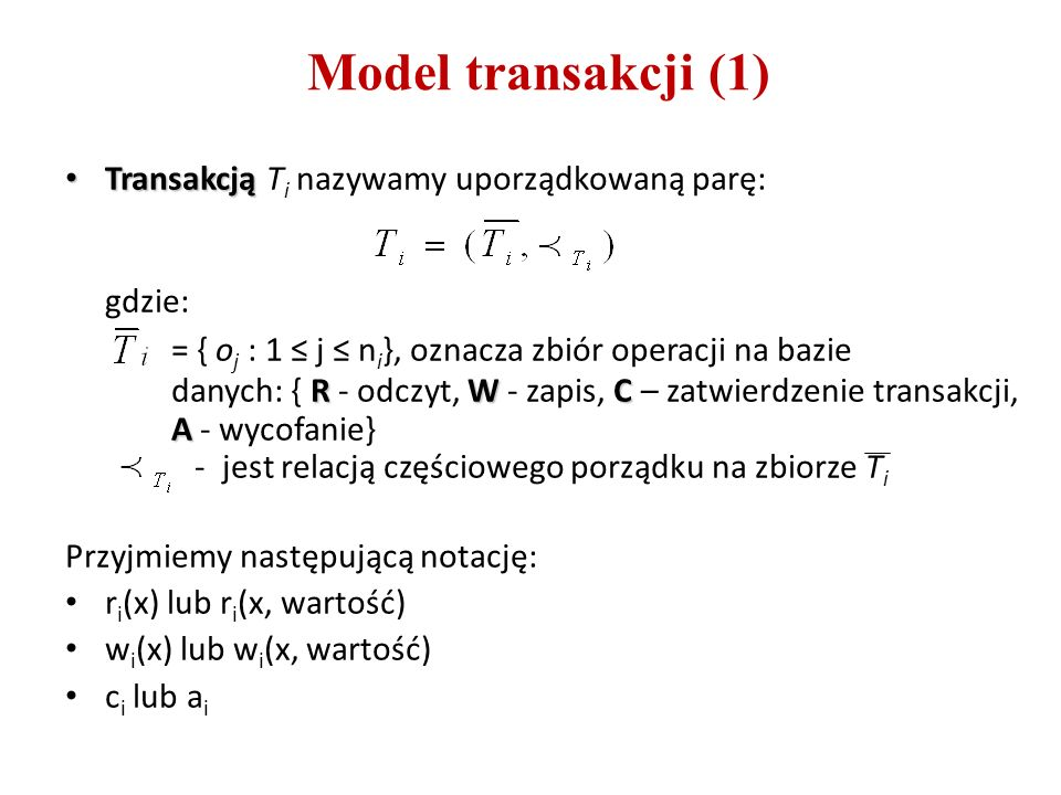 Model transakcji (1) Transakcją Transakcją T i nazywamy uporządkowaną parę: RWC A gdzie: = { o j : 1 ≤ j ≤ n i }, oznacza zbiór operacji na bazie danych: { R - odczyt, W - zapis, C – zatwierdzenie transakcji, A - wycofanie} - jest relacją częściowego porządku na zbiorze T i Przyjmiemy następującą notację: r i (x) lub r i (x, wartość) w i (x) lub w i (x, wartość) c i lub a i