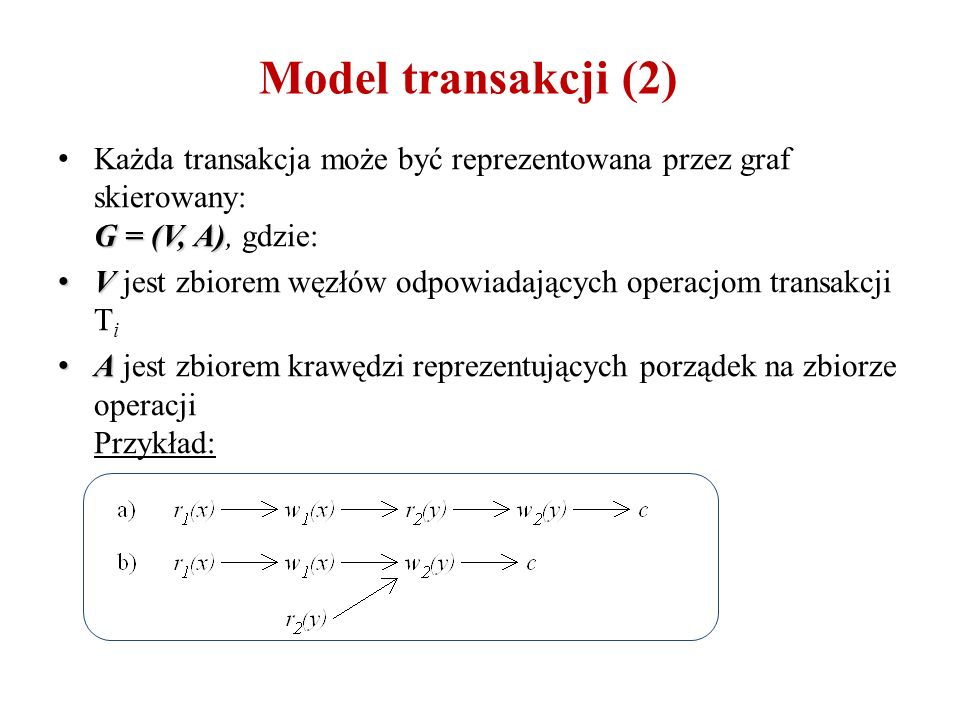 Model transakcji (2) G = (V, A) Każda transakcja może być reprezentowana przez graf skierowany: G = (V, A), gdzie: V V jest zbiorem węzłów odpowiadających operacjom transakcji T i A A jest zbiorem krawędzi reprezentujących porządek na zbiorze operacji Przykład: