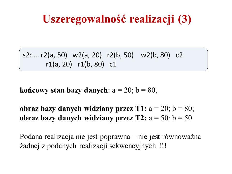 Uszeregowalność realizacji (3) końcowy stan bazy danych: a = 20; b = 80, obraz bazy danych widziany przez T1: a = 20; b = 80; obraz bazy danych widziany przez T2: a = 50; b = 50 Podana realizacja nie jest poprawna – nie jest równoważna żadnej z podanych realizacji sekwencyjnych !!.