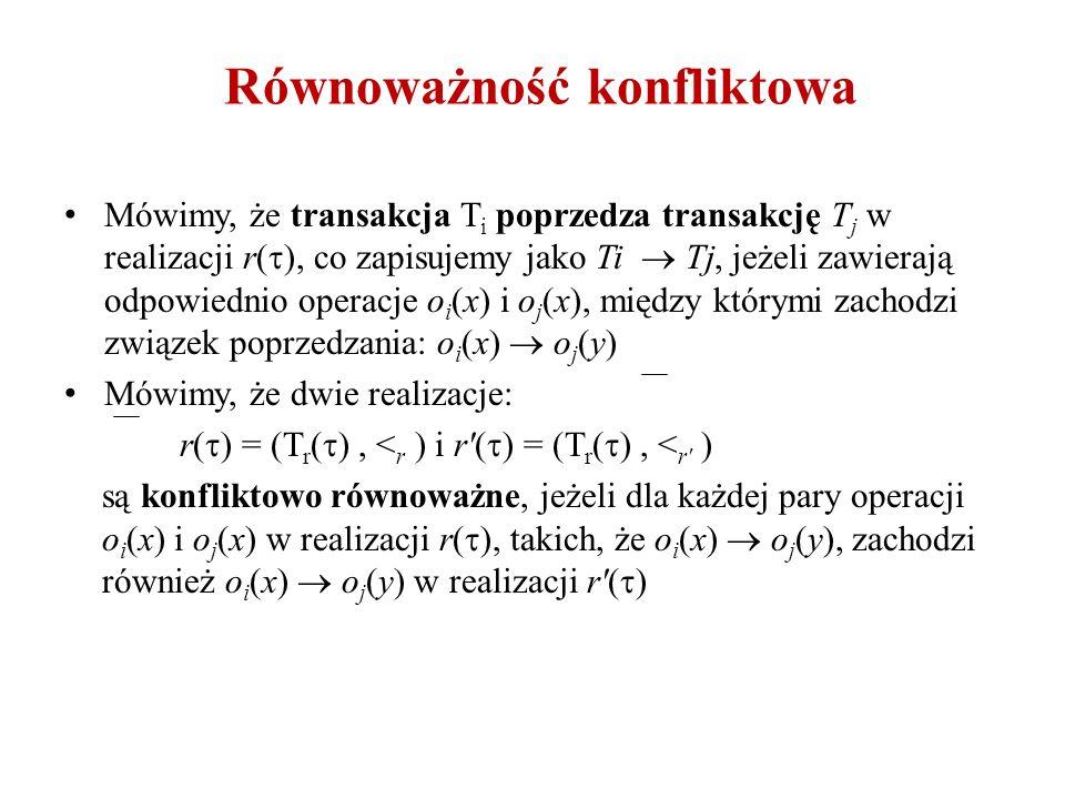 Równoważność konfliktowa Mówimy, że transakcja T i poprzedza transakcję T j w realizacji r(  ), co zapisujemy jako Ti  Tj, jeżeli zawierają odpowied