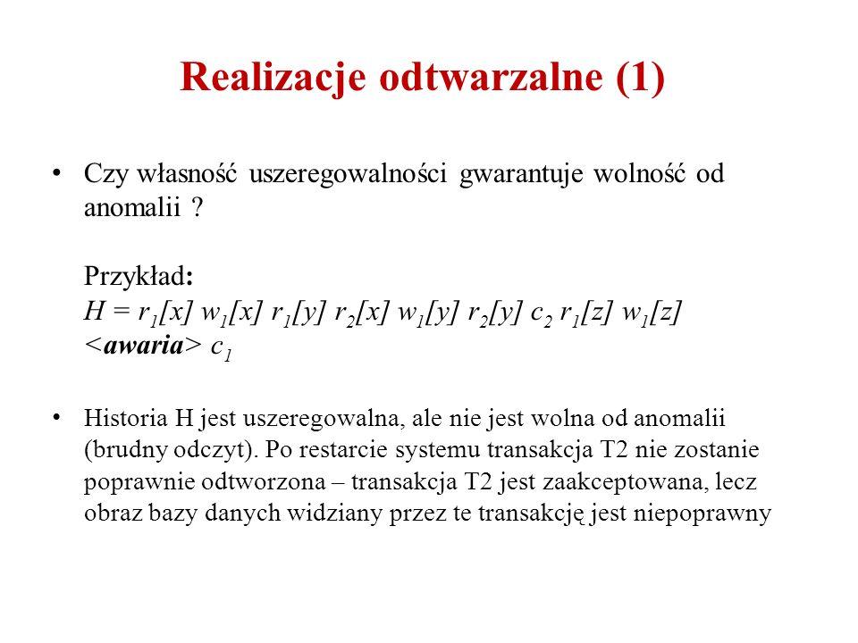 Realizacje odtwarzalne (1) Czy własność uszeregowalności gwarantuje wolność od anomalii ? Przykład: H = r 1 [x] w 1 [x] r 1 [y] r 2 [x] w 1 [y] r 2 [y