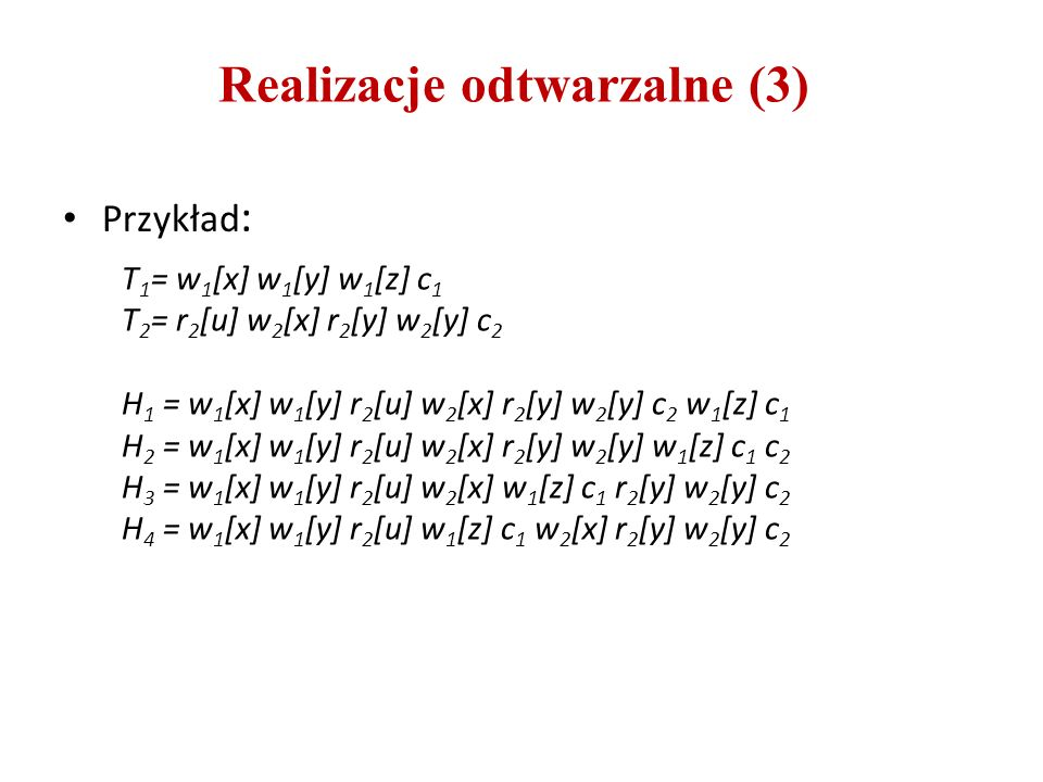 Realizacje odtwarzalne (3) Przykład : T 1 = w 1 [x] w 1 [y] w 1 [z] c 1 T 2 = r 2 [u] w 2 [x] r 2 [y] w 2 [y] c 2 H 1 = w 1 [x] w 1 [y] r 2 [u] w 2 [x] r 2 [y] w 2 [y] c 2 w 1 [z] c 1 H 2 = w 1 [x] w 1 [y] r 2 [u] w 2 [x] r 2 [y] w 2 [y] w 1 [z] c 1 c 2 H 3 = w 1 [x] w 1 [y] r 2 [u] w 2 [x] w 1 [z] c 1 r 2 [y] w 2 [y] c 2 H 4 = w 1 [x] w 1 [y] r 2 [u] w 1 [z] c 1 w 2 [x] r 2 [y] w 2 [y] c 2