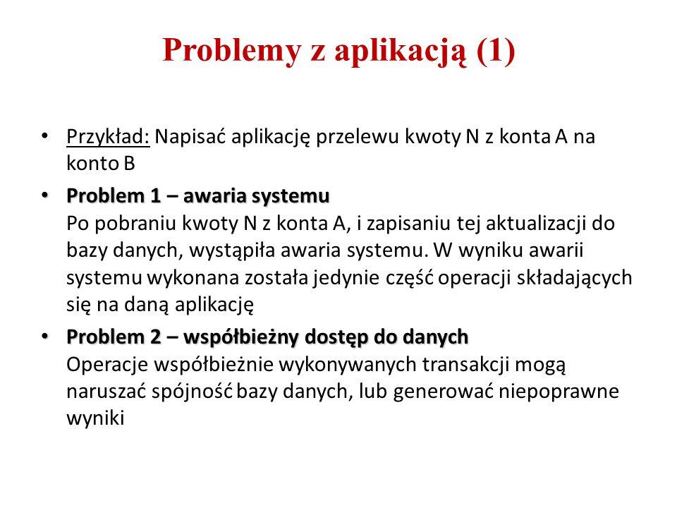 Problemy z aplikacją (1) Przykład: Napisać aplikację przelewu kwoty N z konta A na konto B Problem 1awaria systemu Problem 1 – awaria systemu Po pobraniu kwoty N z konta A, i zapisaniu tej aktualizacji do bazy danych, wystąpiła awaria systemu.