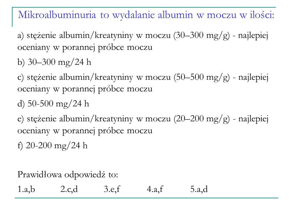 Mikroalbuminuria to wydalanie albumin w moczu w ilości: a) stężenie albumin/kreatyniny w moczu (30–300 mg/g) - najlepiej oceniany w porannej próbce moczu b) 30–300 mg/24 h c) stężenie albumin/kreatyniny w moczu (50–500 mg/g) - najlepiej oceniany w porannej próbce moczu d) 50-500 mg/24 h e) stężenie albumin/kreatyniny w moczu (20–200 mg/g) - najlepiej oceniany w porannej próbce moczu f) 20-200 mg/24 h Prawidłowa odpowiedź to: 1.a,b2.c,d 3.e,f 4.a,f 5.a,d