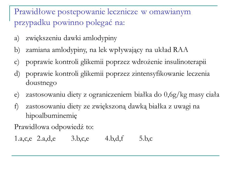 W leczeniem hipotensyjnym w omawianym przypadku należy zastosować: a)lerkarnidypinę, z uwagi na mniejsze ryzyko powikłań w postaci obrzęków obwodowych b)ACEI pod kontrolą stężenia kreatyniny i K c)bloker receptora angiotensyny II (ARB) pod kontrolą stężenia kreatyniny i K d)łączenie ACEI + ARB e)diuretyk pętlowy f)spironolakton lub eplerenon Prawidłowa odpowiedź to: 1.a,e2.b,e 3.d,e 4.a,f 5.b lub c