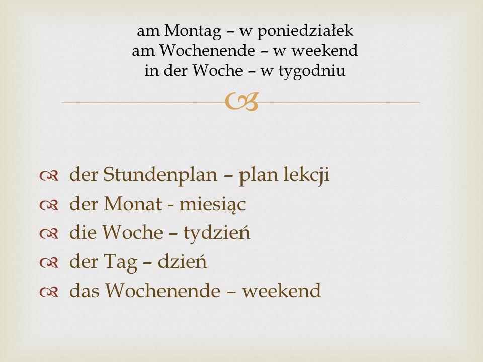   der Stundenplan – plan lekcji  der Monat - miesiąc  die Woche – tydzień  der Tag – dzień  das Wochenende – weekend am Montag – w poniedziałek am Wochenende – w weekend in der Woche – w tygodniu
