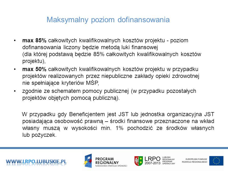 Maksymalny poziom dofinansowania max 85% całkowitych kwalifikowalnych kosztów projektu - poziom dofinansowania liczony będzie metodą luki finansowej (dla której podstawą będzie 85% całkowitych kwalifikowalnych kosztów projektu), max 50% całkowitych kwalifikowalnych kosztów projektu w przypadku projektów realizowanych przez niepubliczne zakłady opieki zdrowotnej nie spełniające kryteriów MŚP, zgodnie ze schematem pomocy publicznej (w przypadku pozostałych projektów objętych pomocą publiczną).