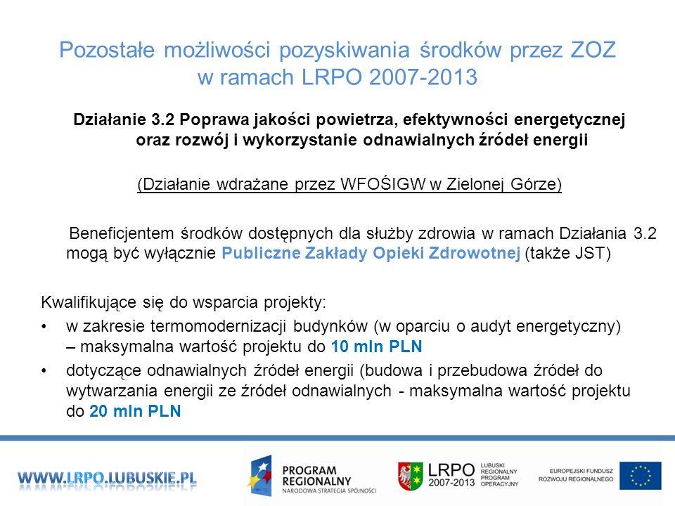 Pozostałe możliwości pozyskiwania środków przez ZOZ w ramach LRPO 2007-2013 Działanie 3.2 Poprawa jakości powietrza, efektywności energetycznej oraz rozwój i wykorzystanie odnawialnych źródeł energii (Działanie wdrażane przez WFOŚIGW w Zielonej Górze) Beneficjentem środków dostępnych dla służby zdrowia w ramach Działania 3.2 mogą być wyłącznie Publiczne Zakłady Opieki Zdrowotnej (także JST) Kwalifikujące się do wsparcia projekty: w zakresie termomodernizacji budynków (w oparciu o audyt energetyczny) – maksymalna wartość projektu do 10 mln PLN dotyczące odnawialnych źródeł energii (budowa i przebudowa źródeł do wytwarzania energii ze źródeł odnawialnych - maksymalna wartość projektu do 20 mln PLN