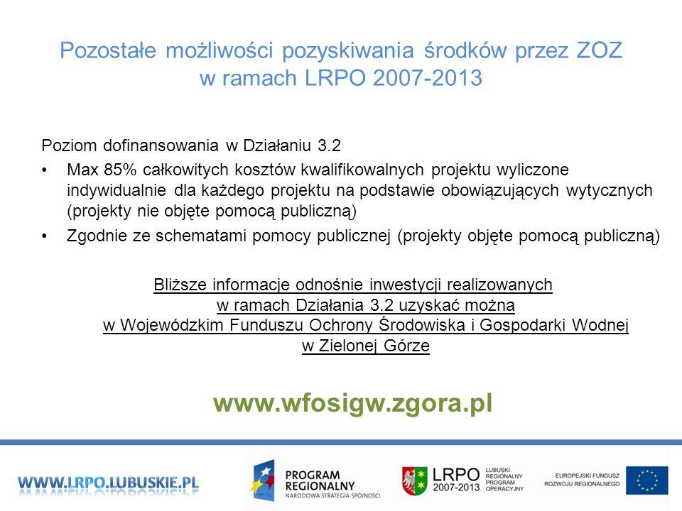 Pozostałe możliwości pozyskiwania środków przez ZOZ w ramach LRPO 2007-2013 Poziom dofinansowania w Działaniu 3.2 Max 85% całkowitych kosztów kwalifikowalnych projektu wyliczone indywidualnie dla każdego projektu na podstawie obowiązujących wytycznych (projekty nie objęte pomocą publiczną) Zgodnie ze schematami pomocy publicznej (projekty objęte pomocą publiczną) Bliższe informacje odnośnie inwestycji realizowanych w ramach Działania 3.2 uzyskać można w Wojewódzkim Funduszu Ochrony Środowiska i Gospodarki Wodnej w Zielonej Górze www.wfosigw.zgora.pl