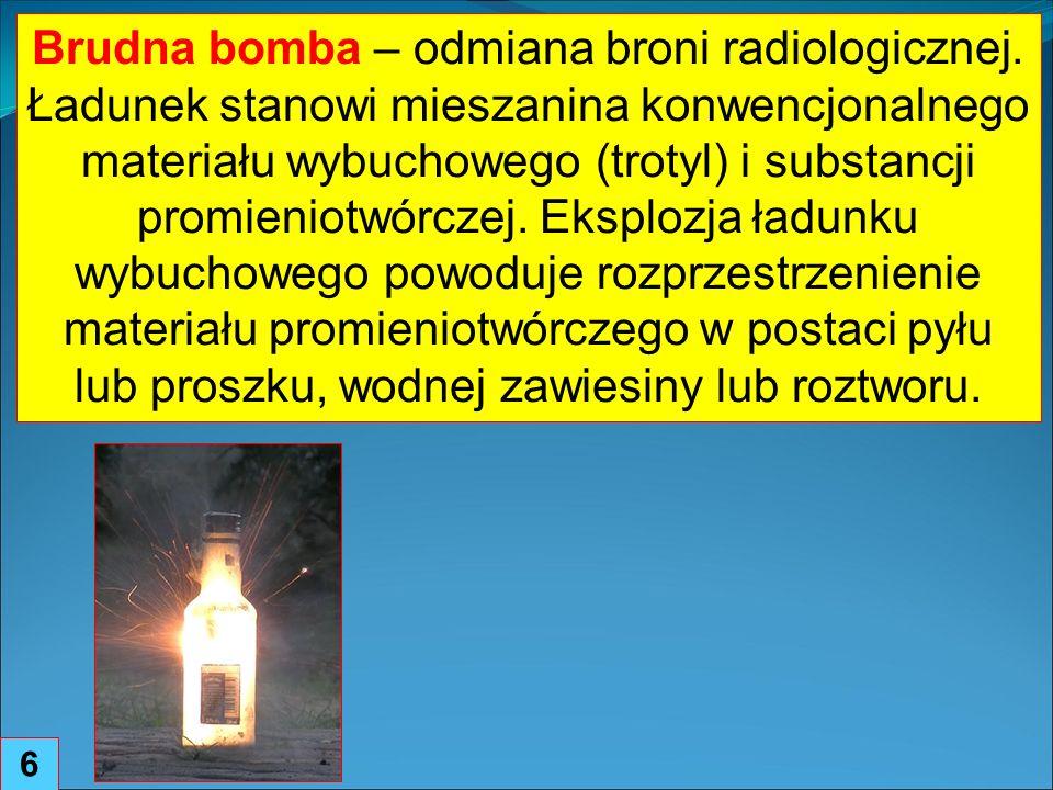 7 Eksplozja takiego ładunku prawdopodobnie nie spowoduje dużej ilości ofiar śmiertelnych, jednak substancje promieniotwórcze doprowadzą do skażenia znacznego obszaru, powodując poważne skutki zdrowotne dla zamieszkujących na nim osób.